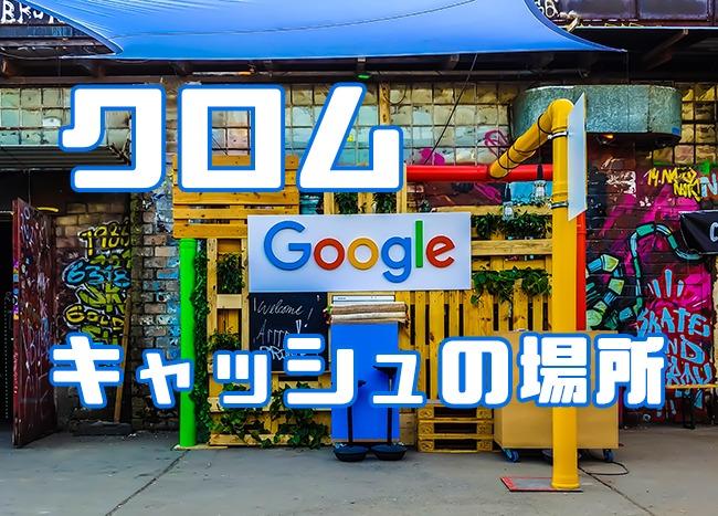 Googleクロムのキャッシュの保存場所